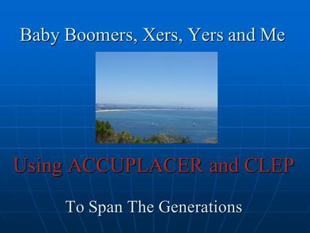 Baby Boomers, Xers, Yers and Me Using ACCUPLACER and CLEP To Span The Generations.