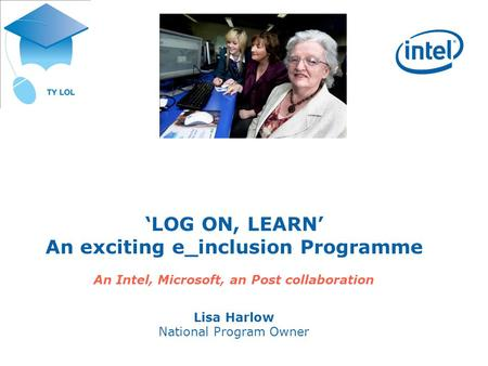 LOG ON, LEARN An exciting e_inclusion Programme An Intel, Microsoft, an Post collaboration Lisa Harlow National Program Owner.
