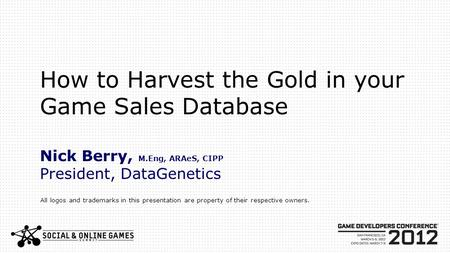 How to Harvest the Gold in your Game Sales Database Nick Berry, M.Eng, ARAeS, CIPP President, DataGenetics All logos and trademarks in this presentation.