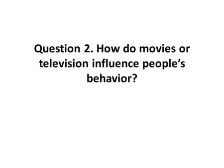 Question 2. How do movies or television influence people's behavior?