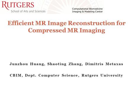 Junzhou Huang, Shaoting Zhang, Dimitris Metaxas CBIM, Dept. Computer Science, Rutgers University Efficient MR Image Reconstruction for Compressed MR Imaging.