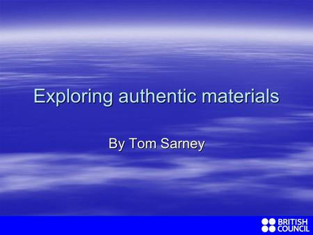 Exploring authentic materials By Tom Sarney. What exactly do we mean by authentic materials? In EFL we mean…………. In EFL we mean…………. Any unedited text.