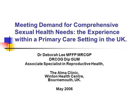Meeting Demand for Comprehensive Sexual Health Needs: the Experience within a Primary Care Setting in the UK. Dr Deborah Lee MFFP MRCGP DRCOG Dip GUM.
