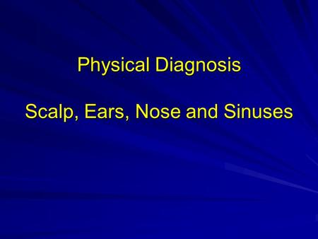Physical Diagnosis Scalp, Ears, Nose and Sinuses.
