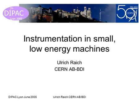 Lyon 2005 DIPAC Lyon 2005 7 th DIPAC Lyon June 2005Ulrich Raich CERN AB/BDI Instrumentation in small, low energy machines Ulrich Raich CERN AB-BDI.