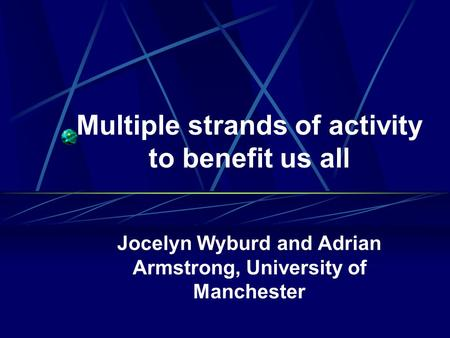Multiple strands of activity to benefit us all Jocelyn Wyburd and Adrian Armstrong, University of Manchester.