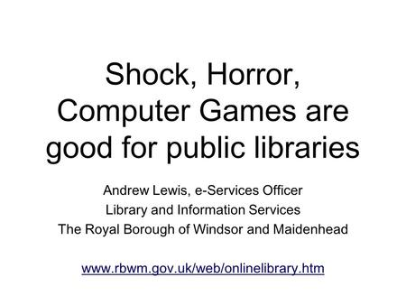 Shock, Horror, Computer Games are good for public libraries Andrew Lewis, e-Services Officer Library and Information Services The Royal Borough of Windsor.