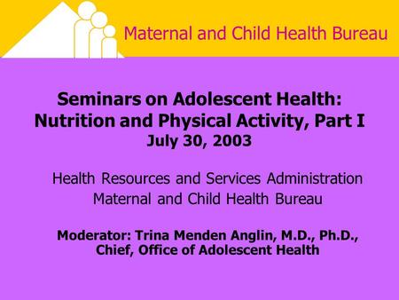 Maternal and Child Health Bureau Seminars on Adolescent Health: Nutrition and Physical Activity, Part I July 30, 2003 Health Resources and Services Administration.