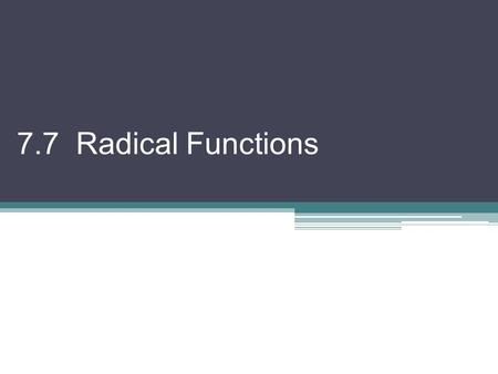 7.7 Radical Functions. To solve an equation involving radicals, we need to get rid of the by squaring both sides. But, BEWARE! This often creates extra.