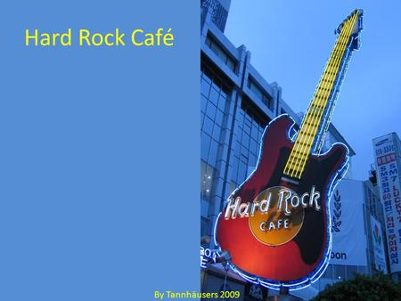 Hard Rock Café By Tannhäusers 2009. Hard Rock Café 106 locations in 38 countries Hard Rock is bringing the concept of the experience economy to its café.