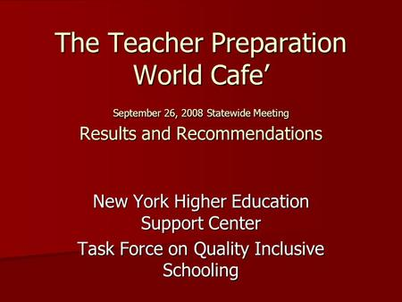 The Teacher Preparation World Cafe September 26, 2008 Statewide Meeting Results and Recommendations New York Higher Education Support Center Task Force.