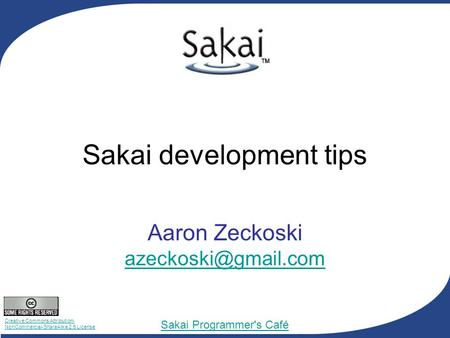 Creative Commons Attribution- NonCommercial-ShareAlike 2.5 License Sakai Programmer's Café Sakai development tips Aaron Zeckoski