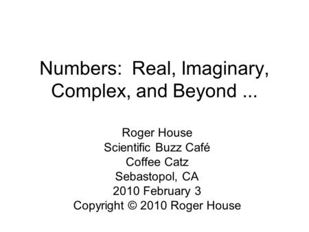 Numbers: Real, Imaginary, Complex, and Beyond... Roger House Scientific Buzz Café Coffee Catz Sebastopol, CA 2010 February 3 Copyright © 2010 Roger House.