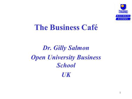 1 The Business Café Dr. Gilly Salmon Open University Business School UK.