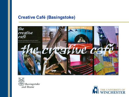 Creative Café (Basingstoke). Welcome to: The Creative Café Basingstoke Professor Anthony Dean Dean of Faculty of Arts University of Winchester.