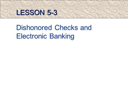 LESSON 5-3 Dishonored Checks and Electronic Banking.