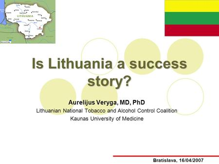 Is Lithuania a success story? Aurelijus Veryga, MD, PhD Lithuanian National Tobacco and Alcohol Control Coalition Kaunas University of Medicine Bratislava,