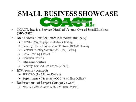 SMALL BUSINESS SHOWCASE COACT, Inc. is a Service Disabled Veteran Owned Small Business (SDVOSB). Niche Areas: Certification & Accreditation (C&A) FIPS140.