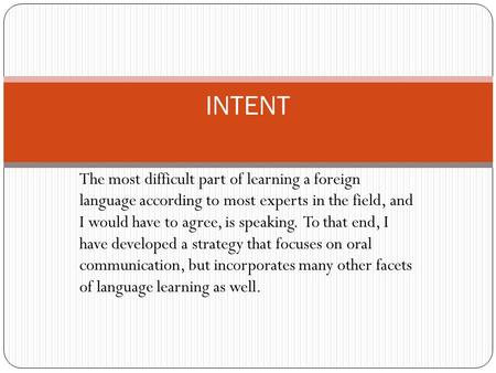 The most difficult part of learning a foreign language according to most experts in the field, and I would have to agree, is speaking. To that end, I have.