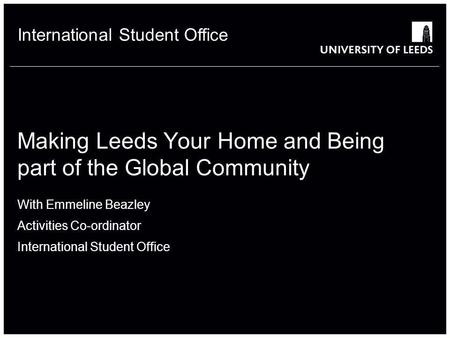 School of something FACULTY OF OTHER International Student Office Making Leeds Your Home and Being part of the Global Community With Emmeline Beazley Activities.