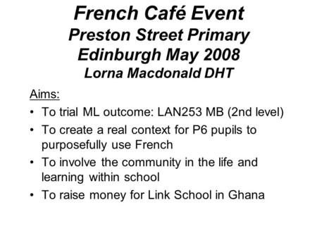 French Café Event Preston Street Primary Edinburgh May 2008 Lorna Macdonald DHT Aims: To trial ML outcome: LAN253 MB (2nd level) To create a real context.
