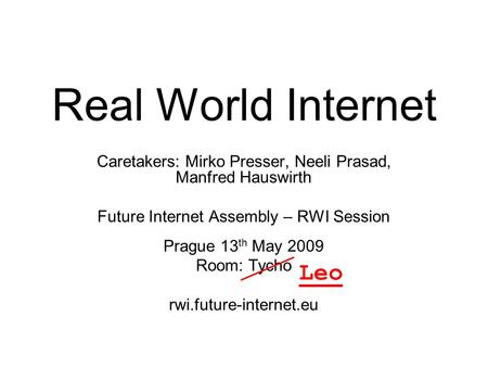 Future Internet Assembly: THE REAL WORLD INTERNET Real World Internet Caretakers: Mirko Presser, Neeli Prasad, Manfred Hauswirth Future Internet Assembly.