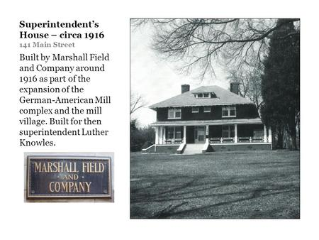 Superintendents House – circa 1916 141 Main Street Built by Marshall Field and Company around 1916 as part of the expansion of the German-American Mill.