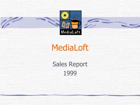 MediaLoft Sales Report 1999 1999: A Banner Year Overall sales set new record 3 new locations CD sales up Café business up Expanded video offerings Increased.