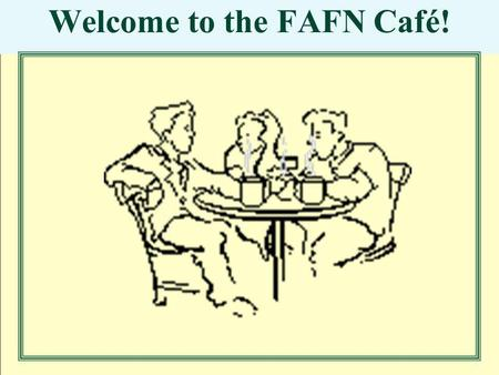 Welcome to the FAFN Café!. Why are we here? To engage in a unique opportunity to: Think together about our individual and collective futures To share.