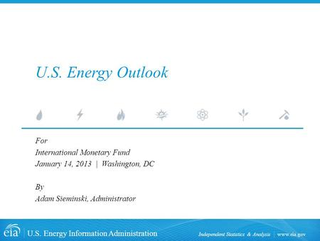 Www.eia.gov U.S. Energy Information Administration Independent Statistics & Analysis U.S. Energy Outlook For International Monetary Fund January 14, 2013.