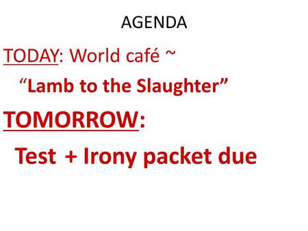 TOMORROW: Test + Irony packet due TODAY: World café ~
