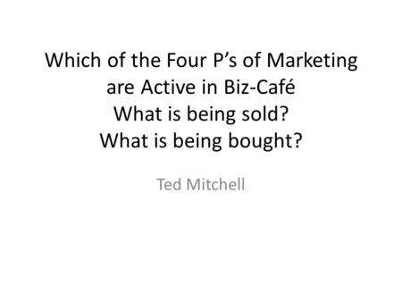 Which of the Four P's of Marketing are Active in Biz-Café What is being sold? What is being bought? Ted Mitchell.