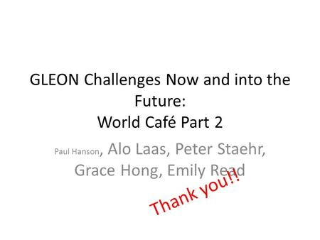GLEON Challenges Now and into the Future: World Café Part 2 Paul Hanson, Alo Laas, Peter Staehr, Grace Hong, Emily Read Thank you!!