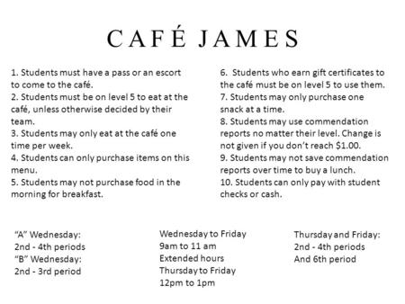 C A F É J A M E S 1. Students must have a pass or an escort to come to the café. 2. Students must be on level 5 to eat at the café, unless otherwise decided.