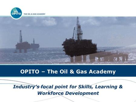 OPITO – The Oil & Gas Academy Industrys focal point for Skills, Learning & Workforce Development.