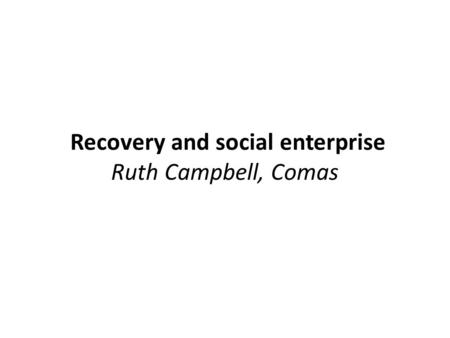 Recovery and social enterprise Ruth Campbell, Comas.
