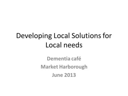 Developing Local Solutions for Local needs Dementia café Market Harborough June 2013.