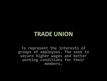 TRADE UNION To represent the interests of groups of employees. The seek to secure higher wages and better working conditions for their members.