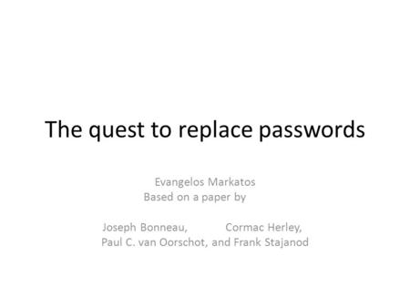 The quest to replace passwords Evangelos Markatos Based on a paper by Joseph Bonneau,Cormac Herley, Paul C. van Oorschot, and Frank Stajanod.