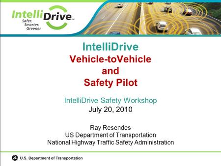 IntelliDrive Safety Workshop July 20, 2010 Ray Resendes US Department of Transportation National Highway Traffic Safety Administration IntelliDrive Vehicle-toVehicle.
