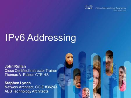 IPv6 Addressing John Rullan Cisco Certified Instructor Trainer Thomas A. Edison CTE HS Stephen Lynch Network Architect, CCIE #36243 ABS Technology Architects.