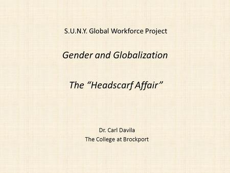 Gender and Globalization Dr. Carl Davila The College at Brockport The Headscarf Affair S.U.N.Y. Global Workforce Project.
