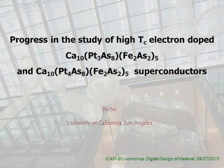 Progress in the study of high T c electron doped Ca 10 (Pt 3 As 8 )(Fe 2 As 2 ) 5 and Ca 10 (Pt 4 As 8 )(Fe 2 As 2 ) 5 superconductors Ni University of.