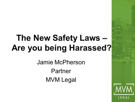The New Safety Laws – Are you being Harassed? Jamie McPherson Partner MVM Legal.