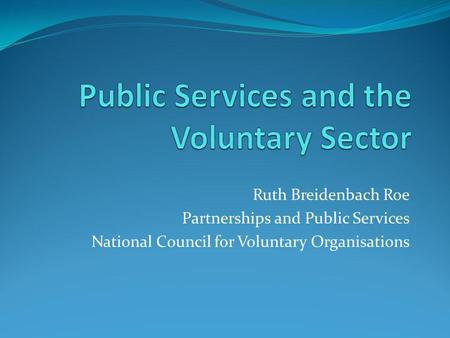 Ruth Breidenbach Roe Partnerships and Public Services National Council for Voluntary Organisations.