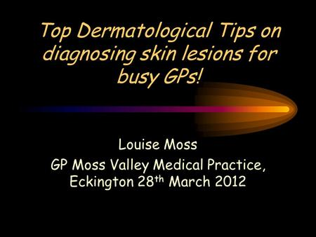 Top Dermatological Tips on diagnosing skin lesions for busy GPs! Louise Moss GP Moss Valley Medical Practice, Eckington 28 th March 2012.