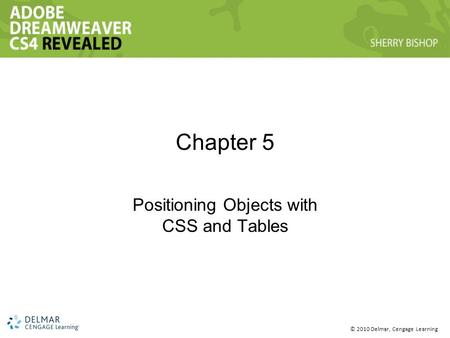 © 2010 Delmar, Cengage Learning Chapter 5 Positioning Objects with CSS and Tables.