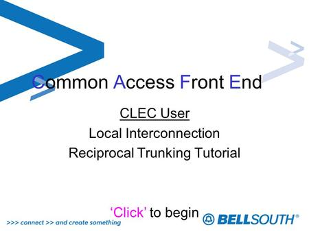 Common Access Front End CLEC User Local Interconnection Reciprocal Trunking Tutorial Click to begin.