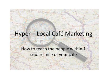 Hyper – Local Café Marketing How to reach the people within 1 square mile of your cafe.