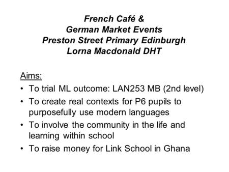 French Café & German Market Events Preston Street Primary Edinburgh Lorna Macdonald DHT Aims: To trial ML outcome: LAN253 MB (2nd level) To create real.